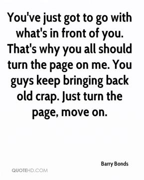 Barry Bonds - You've just got to go with what's in front of you. That's why you all should turn the page on me. You guys keep bringing back old crap. Just turn the page, move on.