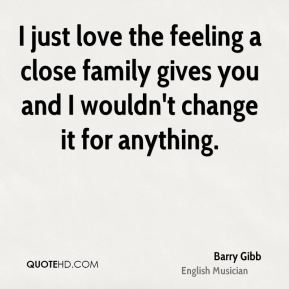 I just love the feeling a close family gives you and I wouldn't change it for anything.