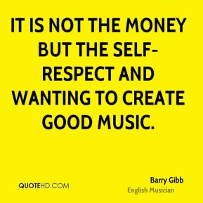 Barry Gibb - It is not the money but the self-respect and wanting to create good music.