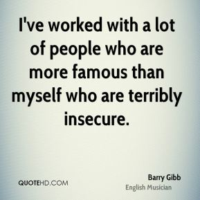 Barry Gibb - I've worked with a lot of people who are more famous than myself who are terribly insecure.