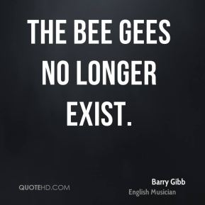 Barry Gibb - The Bee Gees no longer exist.