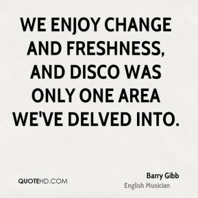Barry Gibb - We enjoy change and freshness, and disco was only one area we've delved into.