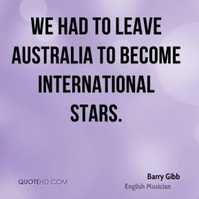 Barry Gibb - We had to leave Australia to become international stars.