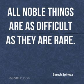 Baruch Spinoza - All noble things are as difficult as they are rare.