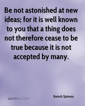 Be not astonished at new ideas; for it is well known to you that a thing does not therefore cease to be true because it is not accepted by many.