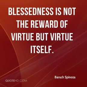 Blessedness is not the reward of virtue but virtue itself.