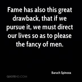 Fame has also this great drawback, that if we pursue it, we must direct our lives so as to please the fancy of men.