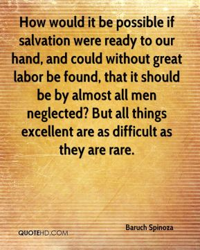 Baruch Spinoza - How would it be possible if salvation were ready to our hand, and could without great labor be found, that it should be by almost all men neglected? But all things excellent are as difficult as they are rare.