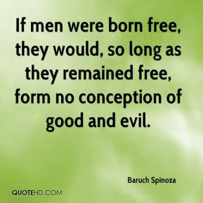 Baruch Spinoza - If men were born free, they would, so long as they remained free, form no conception of good and evil.