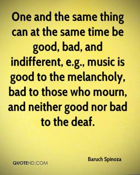 One and the same thing can at the same time be good, bad, and indifferent, e.g., music is good to the melancholy, bad to those who mourn, and neither good nor bad to the deaf.
