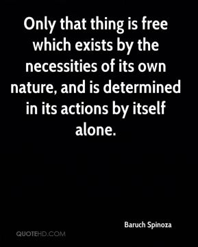 Baruch Spinoza - Only that thing is free which exists by the necessities of its own nature, and is determined in its actions by itself alone.