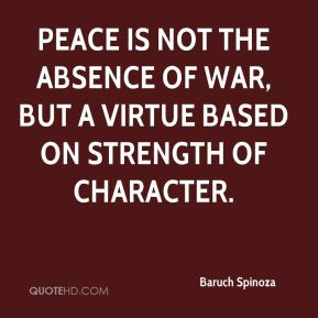 Baruch Spinoza - Peace is not the absence of war, but a virtue based on strength of character.