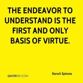 Baruch Spinoza - The endeavor to understand is the first and only basis of virtue.