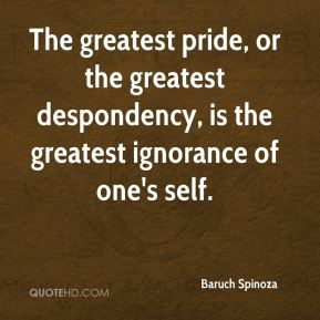 Baruch Spinoza - The greatest pride, or the greatest despondency, is the greatest ignorance of one's self.