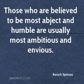 Baruch Spinoza - Those who are believed to be most abject and humble are usually most ambitious and envious.