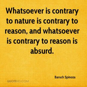 Whatsoever is contrary to nature is contrary to reason, and whatsoever is contrary to reason is absurd.