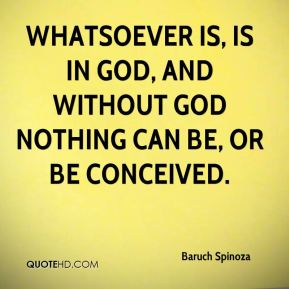 Baruch Spinoza - Whatsoever is, is in God, and without God nothing can be, or be conceived.