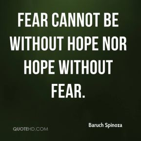 Baruch Spinoza - Fear cannot be without hope nor hope without fear.