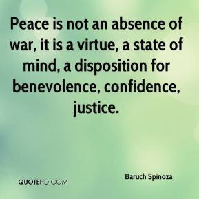 Baruch Spinoza - Peace is not an absence of war, it is a virtue, a state of mind, a disposition for benevolence, confidence, justice.