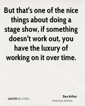 Bea Arthur - But that's one of the nice things about doing a stage show, if something doesn't work out, you have the luxury of working on it over time.