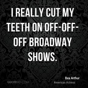 Bea Arthur - I really cut my teeth on off-off-off Broadway shows.