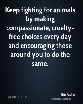 Bea Arthur - Keep fighting for animals by making compassionate, cruelty-free choices every day and encouraging those around you to do the same.