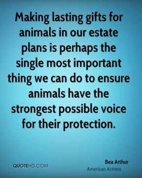 Bea Arthur - Making lasting gifts for animals in our estate plans is perhaps the single most important thing we can do to ensure animals have the strongest possible voice for their protection.