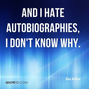 And I hate autobiographies, I don't know why.