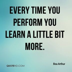 Every time you perform you learn a little bit more.