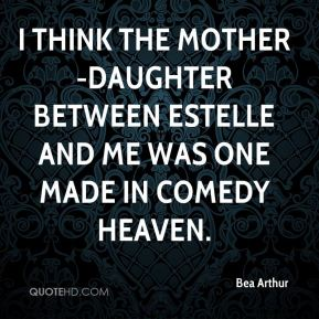 I think the mother-daughter between Estelle and me was one made in comedy heaven.