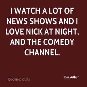 Bea Arthur - I watch a lot of news shows and I love Nick at Night, and the Comedy Channel.