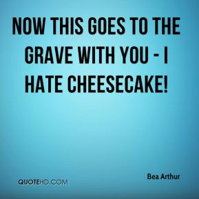Bea Arthur - Now this goes to the grave with you - I hate cheesecake!
