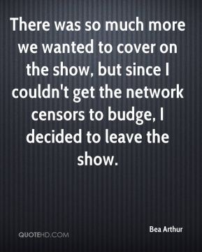 Bea Arthur - There was so much more we wanted to cover on the show, but since I couldn't get the network censors to budge, I decided to leave the show.