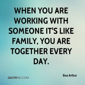 When you are working with someone it's like family, you are together every day.