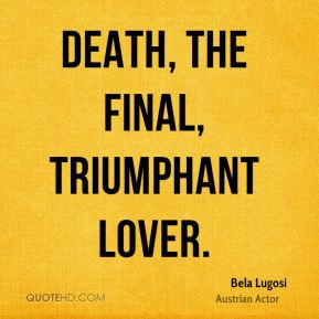Bela Lugosi - Death, the final, triumphant lover.