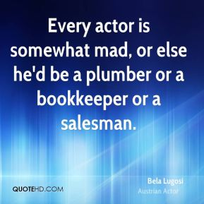 Every actor is somewhat mad, or else he'd be a plumber or a bookkeeper or a salesman.
