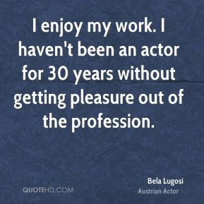 I enjoy my work. I haven't been an actor for 30 years without getting pleasure out of the profession.