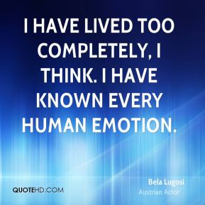 I have lived too completely, I think. I have known every human emotion.