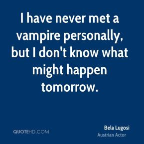 I have never met a vampire personally, but I don't know what might happen tomorrow.