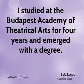 I studied at the Budapest Academy of Theatrical Arts for four years and emerged with a degree.