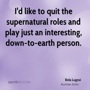 Bela Lugosi - I'd like to quit the supernatural roles and play just an interesting, down-to-earth person.