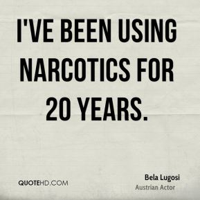 I've been using narcotics for 20 years.