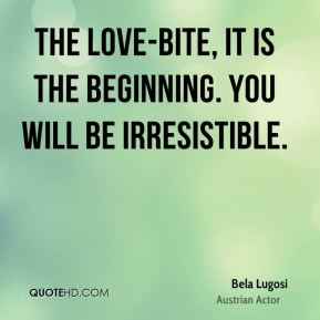 Bela Lugosi - The love-bite, it is the beginning. You will be irresistible.