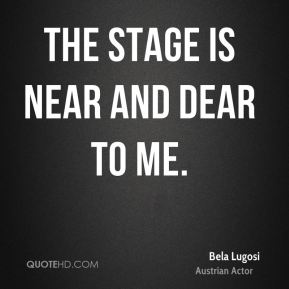 Bela Lugosi - The stage is near and dear to me.