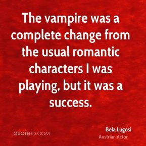 Bela Lugosi - The vampire was a complete change from the usual romantic characters I was playing, but it was a success.