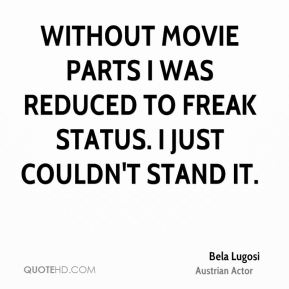 Bela Lugosi - Without movie parts I was reduced to freak status. I just couldn't stand it.