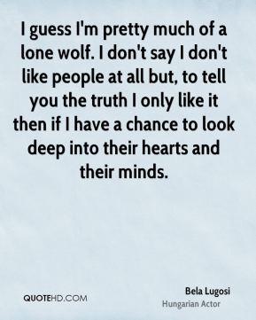 Bela Lugosi - I guess I'm pretty much of a lone wolf. I don't say I don't like people at all but, to tell you the truth I only like it then if I have a chance to look deep into their hearts and their minds.