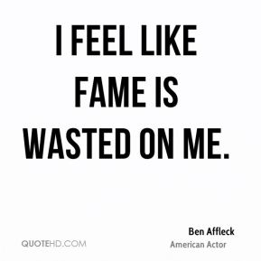 Ben Affleck - I feel like fame is wasted on me.