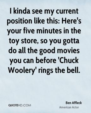 Ben Affleck - I kinda see my current position like this: Here's your five minutes in the toy store, so you gotta do all the good movies you can before 'Chuck Woolery' rings the bell.