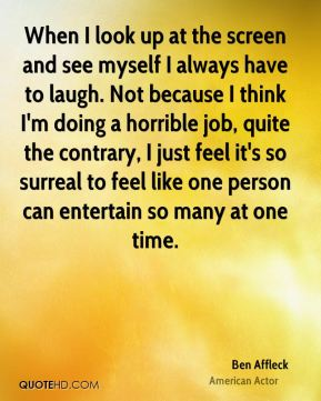 Ben Affleck - When I look up at the screen and see myself I always have to laugh. Not because I think I'm doing a horrible job, quite the contrary, I just feel it's so surreal to feel like one person can entertain so many at one time.